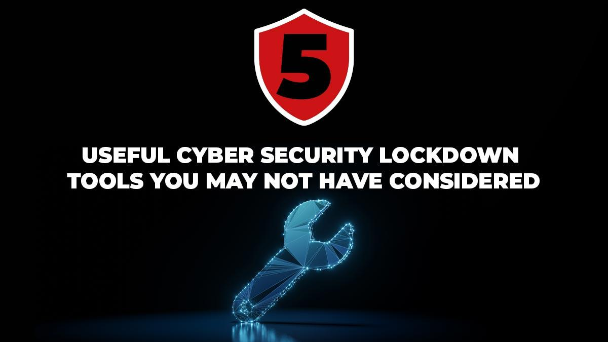5 useful cybersecurity lockdown tools that you may not have considered